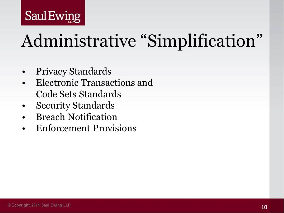 © Copyright 2014 Saul Ewing LLP Administrative Simplification 10 Privacy Standards Electronic Transactions and Code Sets Standards Security Standards Breach Notification Enforcement Provisions