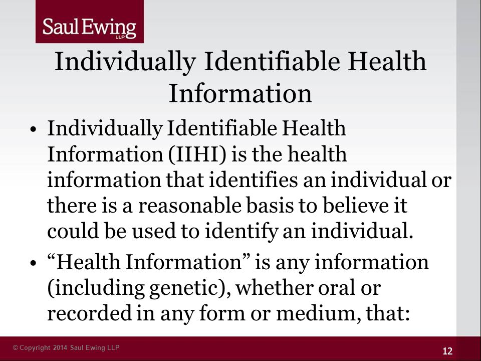 © Copyright 2014 Saul Ewing LLP Individually Identifiable Health Information Individually Identifiable Health Information (IIHI) is the health information that identifies an individual or there is a reasonable basis to believe it could be used to identify an individual.