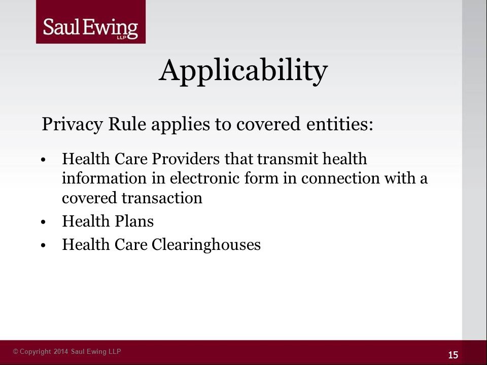 © Copyright 2014 Saul Ewing LLP Applicability Health Care Providers that transmit health information in electronic form in connection with a covered transaction Health Plans Health Care Clearinghouses 15 Privacy Rule applies to covered entities: