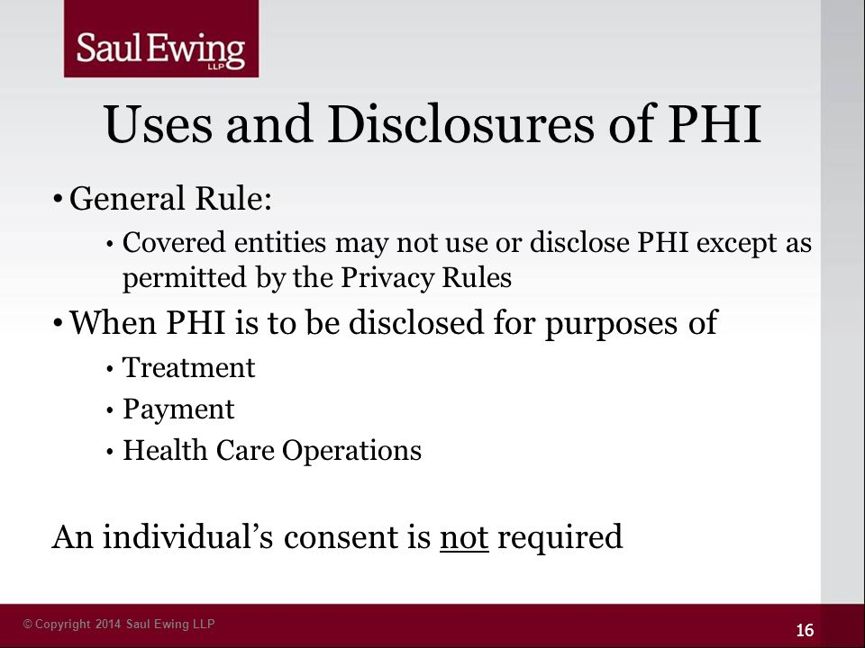 © Copyright 2014 Saul Ewing LLP Uses and Disclosures of PHI General Rule: Covered entities may not use or disclose PHI except as permitted by the Privacy Rules When PHI is to be disclosed for purposes of Treatment Payment Health Care Operations An individual's consent is not required 16