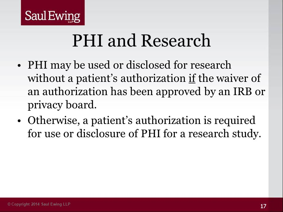 © Copyright 2014 Saul Ewing LLP PHI and Research PHI may be used or disclosed for research without a patient's authorization if the waiver of an authorization has been approved by an IRB or privacy board.