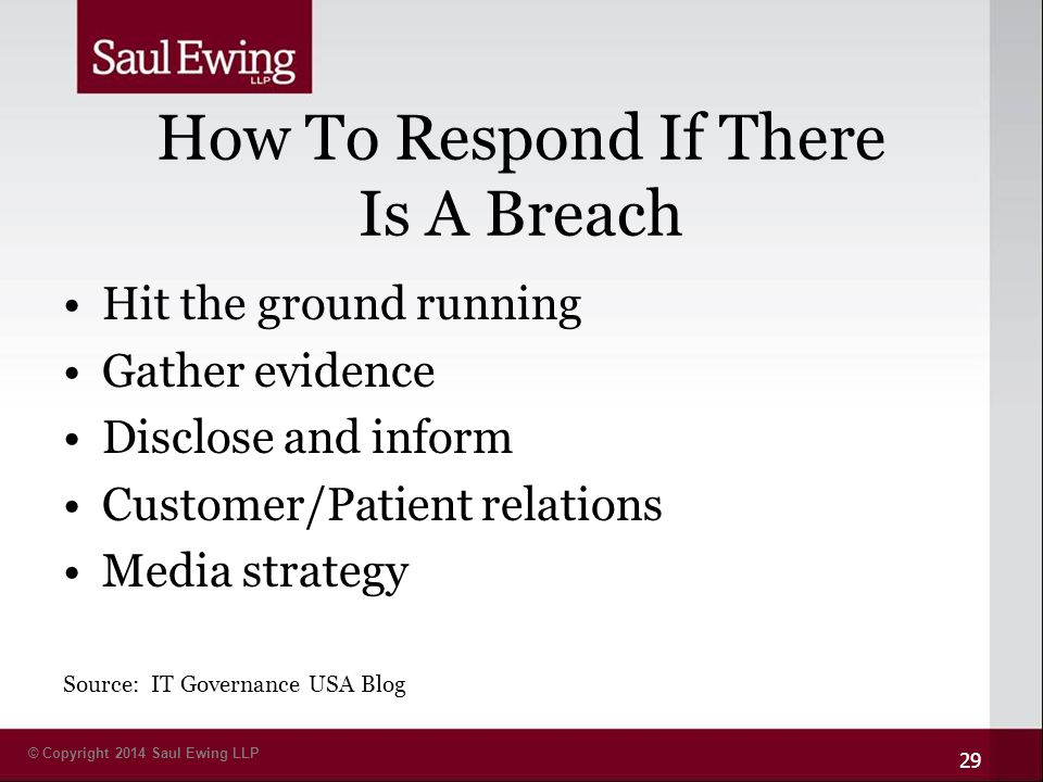 © Copyright 2014 Saul Ewing LLP How To Respond If There Is A Breach Hit the ground running Gather evidence Disclose and inform Customer/Patient relations Media strategy Source: IT Governance USA Blog 29