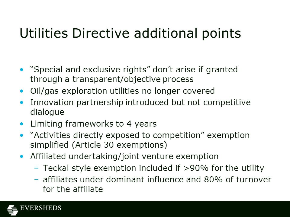 Utilities Directive additional points Special and exclusive rights don't arise if granted through a transparent/objective process Oil/gas exploration utilities no longer covered Innovation partnership introduced but not competitive dialogue Limiting frameworks to 4 years Activities directly exposed to competition exemption simplified (Article 30 exemptions) Affiliated undertaking/joint venture exemption –Teckal style exemption included if >90% for the utility –affiliates under dominant influence and 80% of turnover for the affiliate