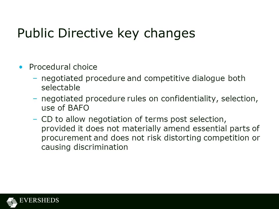 Public Directive key changes Procedural choice –negotiated procedure and competitive dialogue both selectable –negotiated procedure rules on confidentiality, selection, use of BAFO –CD to allow negotiation of terms post selection, provided it does not materially amend essential parts of procurement and does not risk distorting competition or causing discrimination
