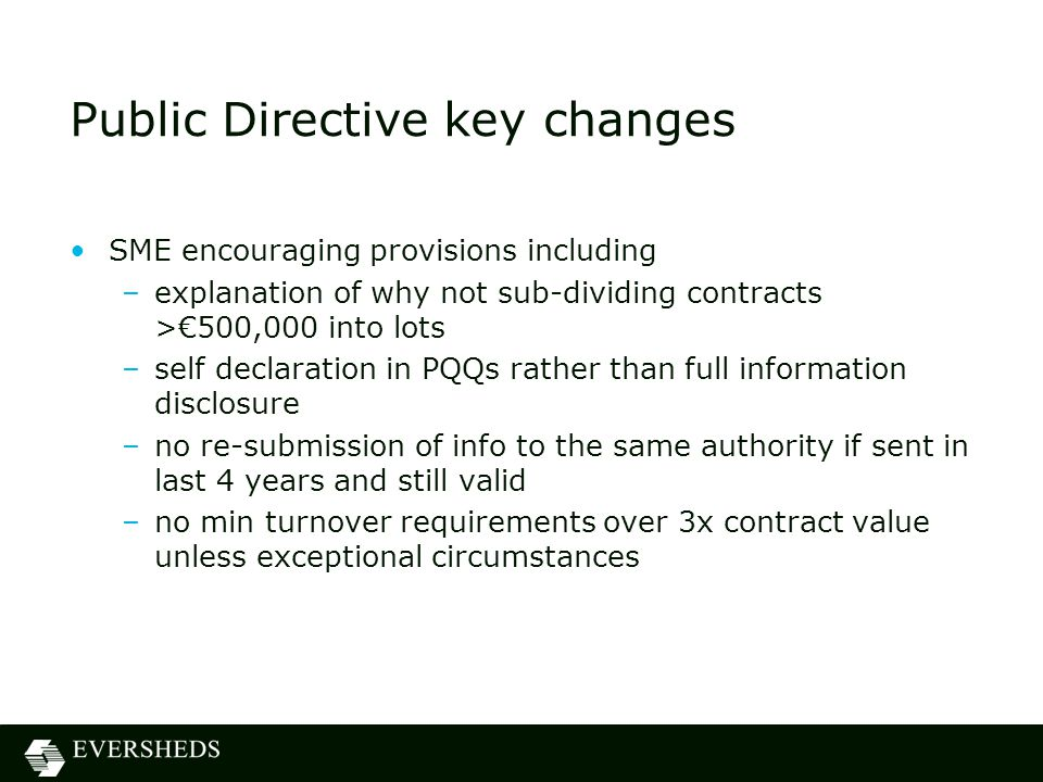 Public Directive key changes SME encouraging provisions including –explanation of why not sub-dividing contracts >€500,000 into lots –self declaration in PQQs rather than full information disclosure –no re-submission of info to the same authority if sent in last 4 years and still valid –no min turnover requirements over 3x contract value unless exceptional circumstances