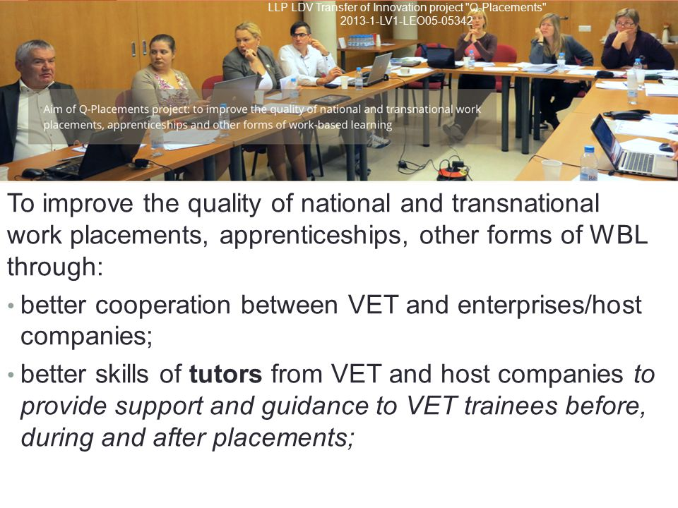 To improve the quality of national and transnational work placements, apprenticeships, other forms of WBL through: better cooperation between VET and enterprises/host companies; better skills of tutors from VET and host companies to provide support and guidance to VET trainees before, during and after placements; LLP LDV Transfer of Innovation project Q-Placements LV1-LEO