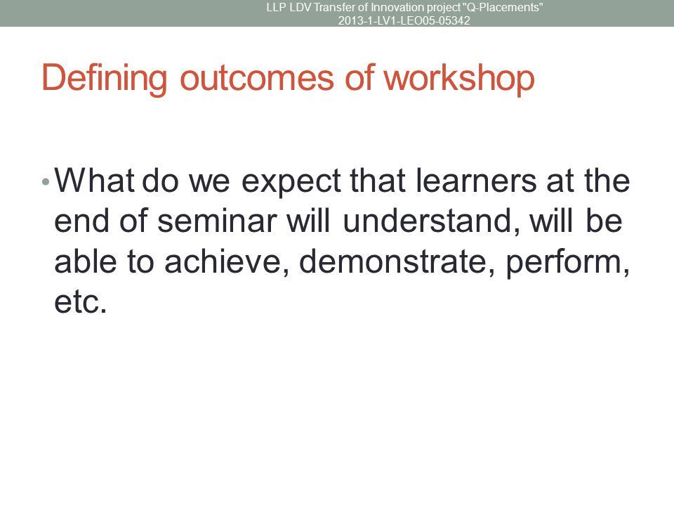 Defining outcomes of workshop What do we expect that learners at the end of seminar will understand, will be able to achieve, demonstrate, perform, etc.