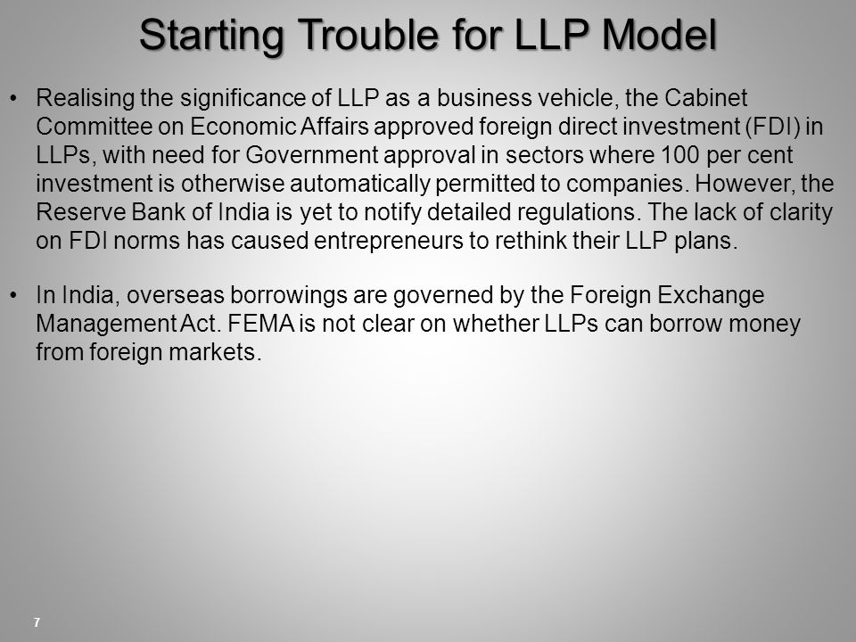 Starting Trouble for LLP Model 7 Realising the significance of LLP as a business vehicle, the Cabinet Committee on Economic Affairs approved foreign direct investment (FDI) in LLPs, with need for Government approval in sectors where 100 per cent investment is otherwise automatically permitted to companies.