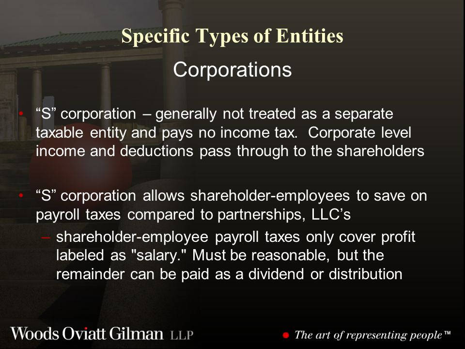 Specific Types of Entities Corporations S corporation – generally not treated as a separate taxable entity and pays no income tax.