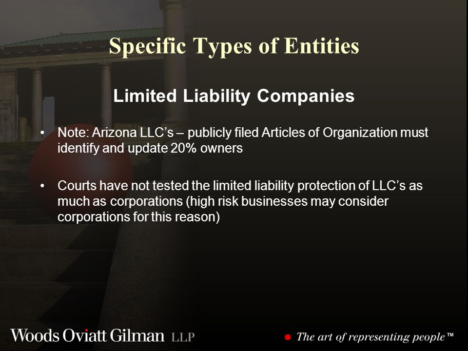Specific Types of Entities Limited Liability Companies Note: Arizona LLC's – publicly filed Articles of Organization must identify and update 20% owners Courts have not tested the limited liability protection of LLC's as much as corporations (high risk businesses may consider corporations for this reason)
