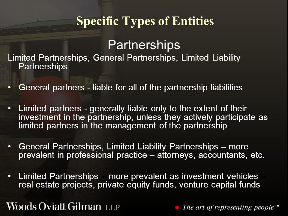 Specific Types of Entities Partnerships Limited Partnerships, General Partnerships, Limited Liability Partnerships General partners - liable for all of the partnership liabilities Limited partners - generally liable only to the extent of their investment in the partnership, unless they actively participate as limited partners in the management of the partnership General Partnerships, Limited Liability Partnerships – more prevalent in professional practice – attorneys, accountants, etc.