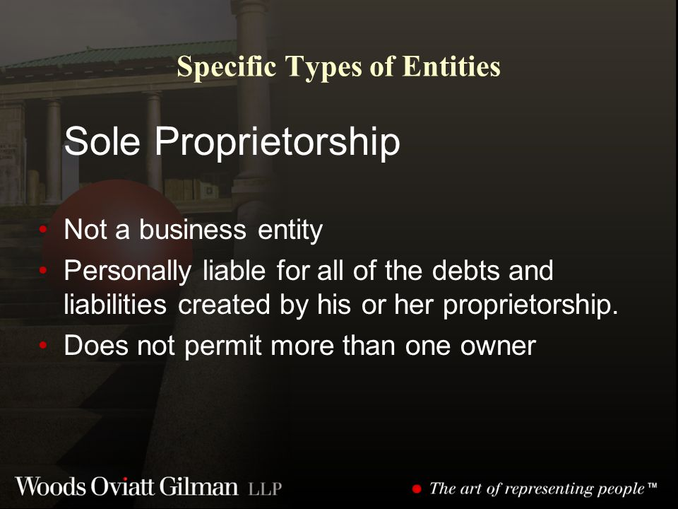 Specific Types of Entities Sole Proprietorship Not a business entity Personally liable for all of the debts and liabilities created by his or her proprietorship.