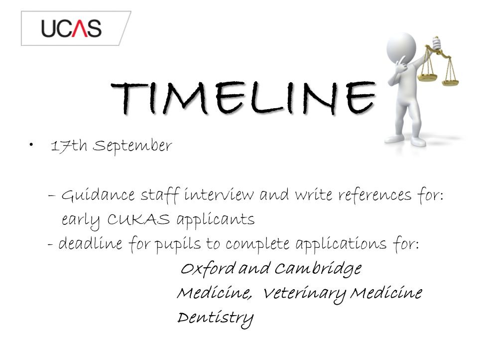 TIMELINE 17th September – Guidance staff interview and write references for: early CUKAS applicants - deadline for pupils to complete applications for: Oxford and Cambridge Medicine, Veterinary Medicine Dentistry