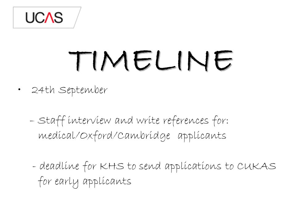 TIMELINE 24th September – Staff interview and write references for: medical/Oxford/Cambridge applicants - deadline for KHS to send applications to CUKAS for early applicants