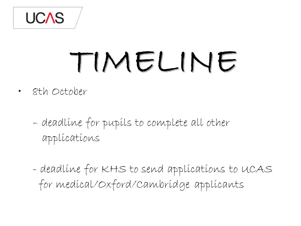 TIMELINE 8th October – deadline for pupils to complete all other applications - deadline for KHS to send applications to UCAS for medical/Oxford/Cambridge applicants
