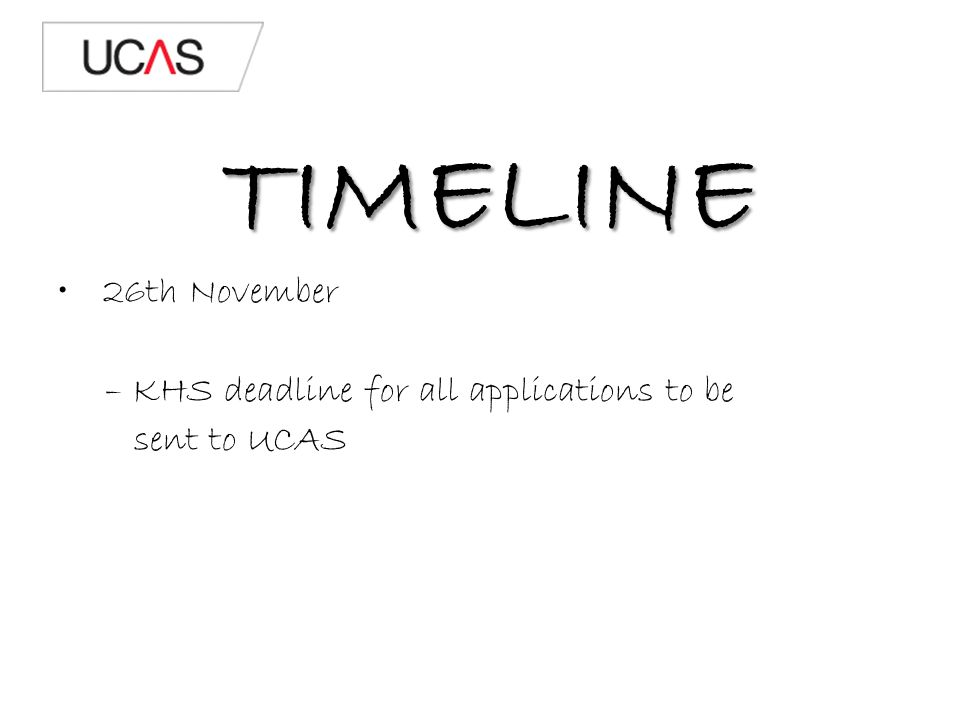 TIMELINE 26th November – KHS deadline for all applications to be sent to UCAS