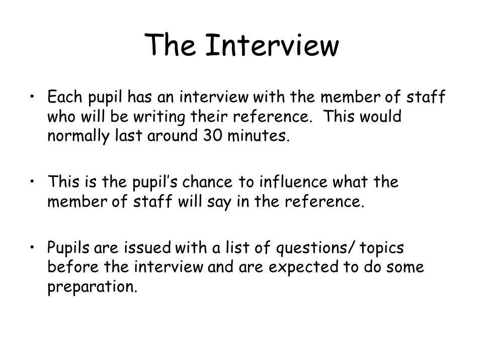 The Interview Each pupil has an interview with the member of staff who will be writing their reference.
