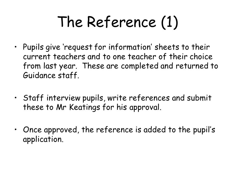 The Reference (1) Pupils give 'request for information' sheets to their current teachers and to one teacher of their choice from last year.