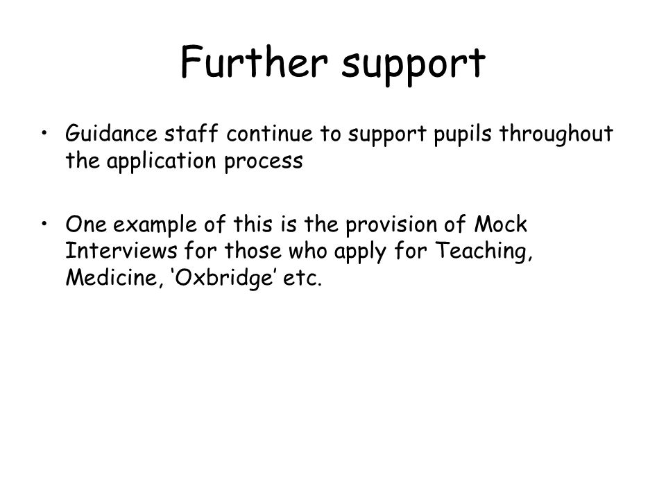 Further support Guidance staff continue to support pupils throughout the application process One example of this is the provision of Mock Interviews for those who apply for Teaching, Medicine, 'Oxbridge' etc.
