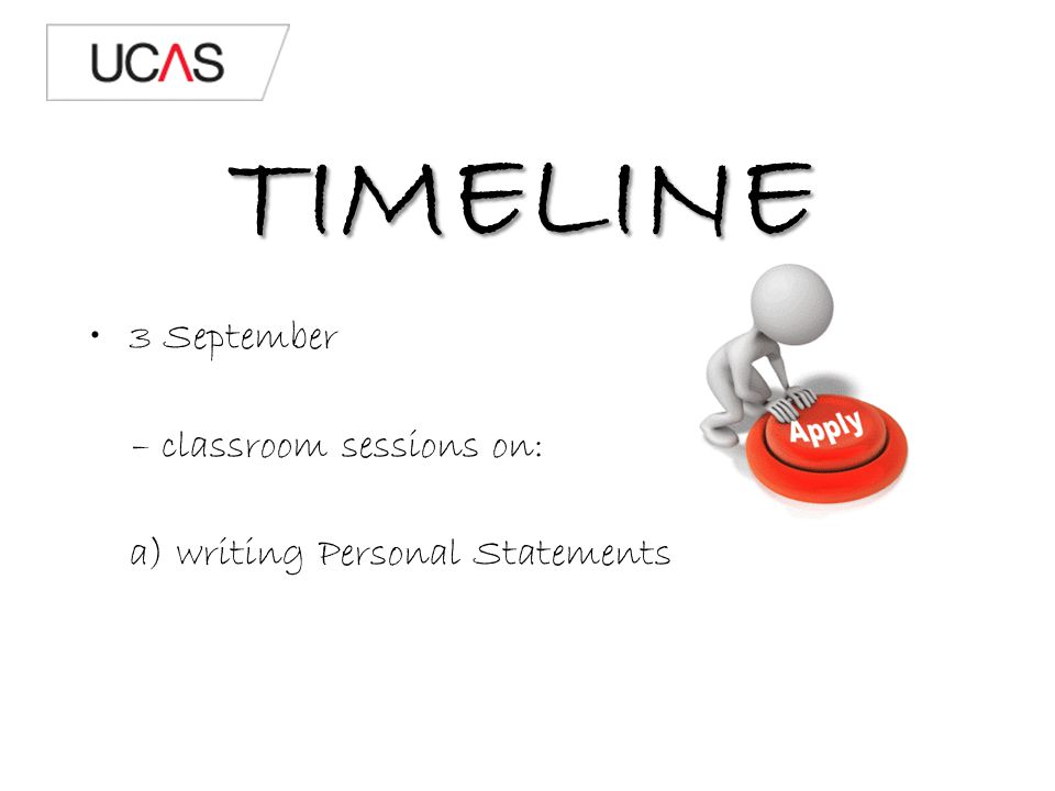 TIMELINE 3 September – classroom sessions on: a) writing Personal Statements