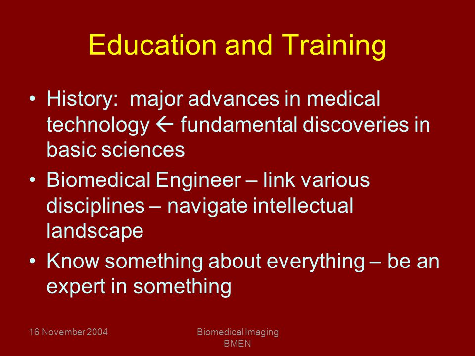 16 November 2004Biomedical Imaging BMEN Education and Training History: major advances in medical technology  fundamental discoveries in basic sciences Biomedical Engineer – link various disciplines – navigate intellectual landscape Know something about everything – be an expert in something