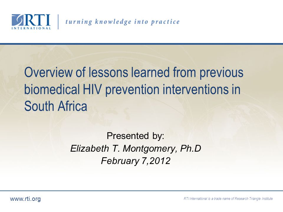 RTI International is a trade name of Research Triangle Institute   Overview of lessons learned from previous biomedical HIV prevention interventions in South Africa Presented by: Elizabeth T.
