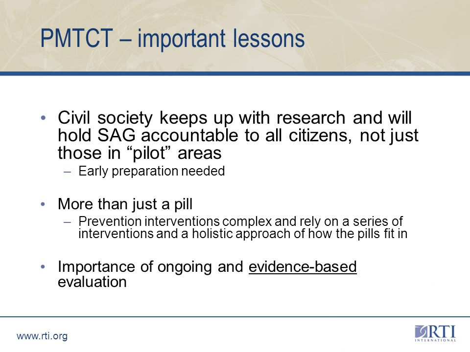 PMTCT – important lessons Civil society keeps up with research and will hold SAG accountable to all citizens, not just those in pilot areas –Early preparation needed More than just a pill –Prevention interventions complex and rely on a series of interventions and a holistic approach of how the pills fit in Importance of ongoing and evidence-based evaluation