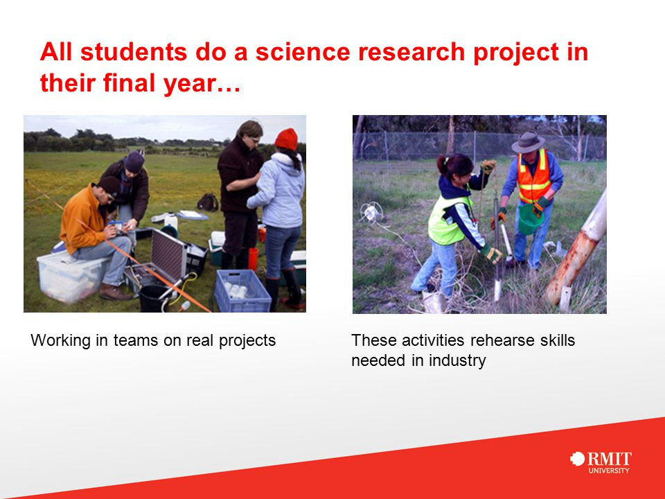 All students do a science research project in their final year… Working in teams on real projectsThese activities rehearse skills needed in industry