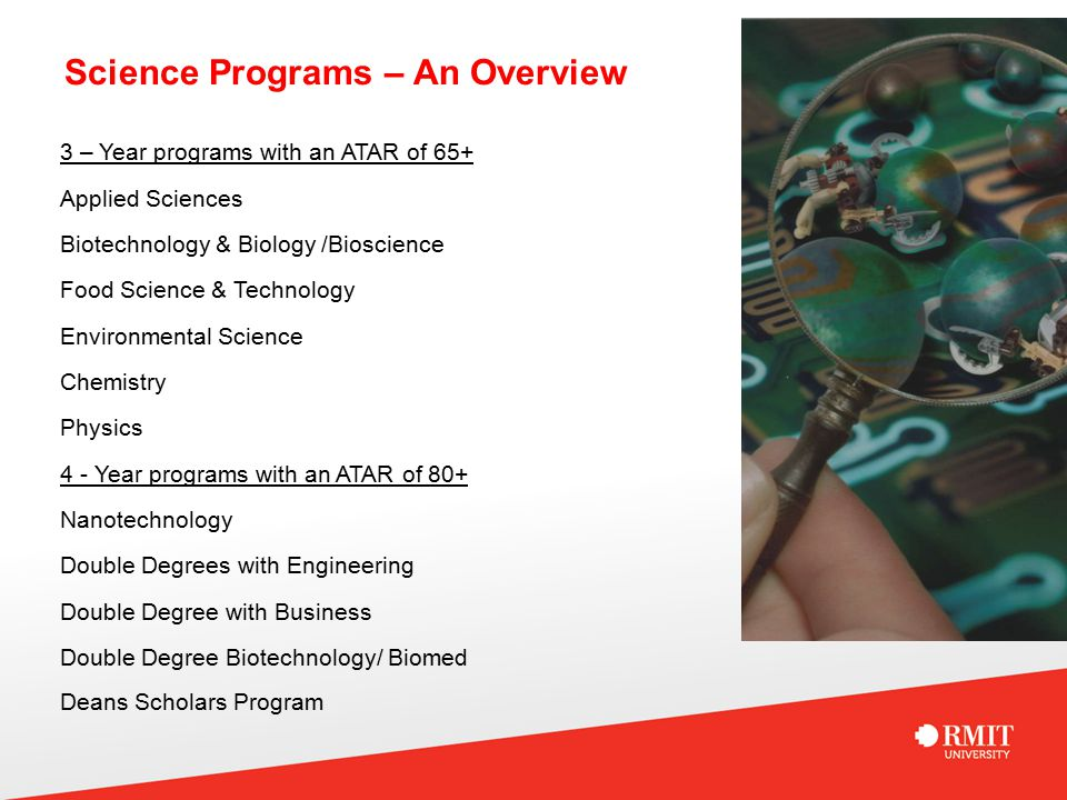 Science Programs – An Overview 3 – Year programs with an ATAR of 65+ Applied Sciences Biotechnology & Biology /Bioscience Food Science & Technology Environmental Science Chemistry Physics 4 - Year programs with an ATAR of 80+ Nanotechnology Double Degrees with Engineering Double Degree with Business Double Degree Biotechnology/ Biomed Deans Scholars Program