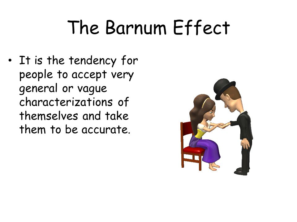 The Barnum Effect It is the tendency for people to accept very general or vague characterizations of themselves and take them to be accurate.