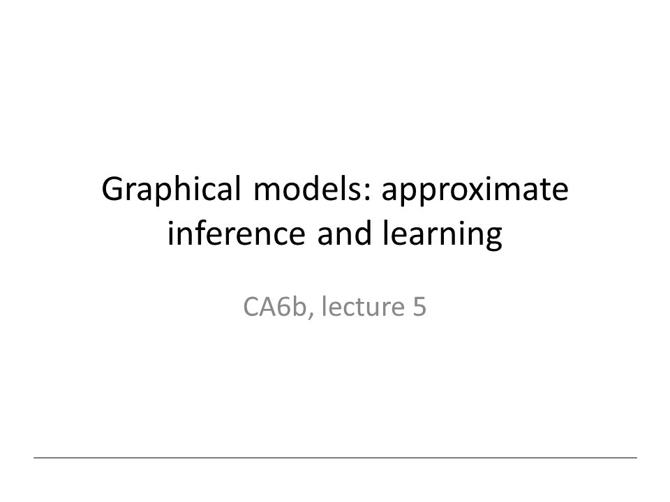 Graphical models: approximate inference and learning CA6b, lecture 5