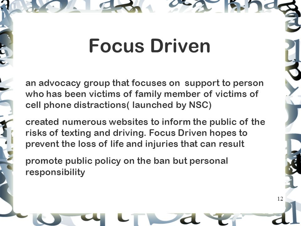 Focus Driven an advocacy group that focuses on support to person who has been victims of family member of victims of cell phone distractions( launched by NSC) created numerous websites to inform the public of the risks of texting and driving.