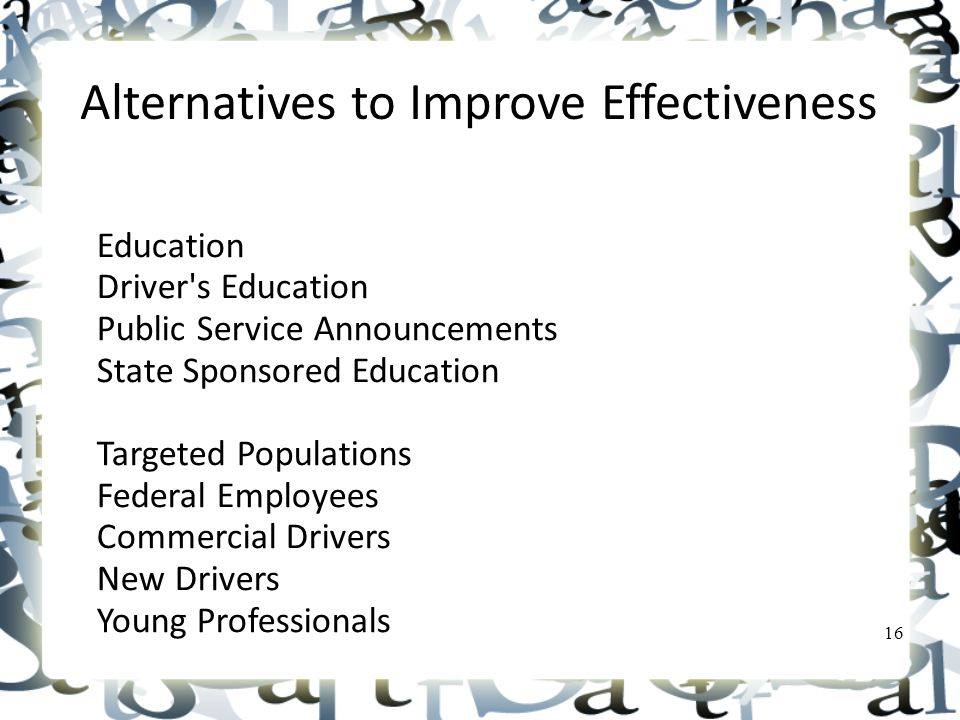 Alternatives to Improve Effectiveness Education Driver s Education Public Service Announcements State Sponsored Education Targeted Populations Federal Employees Commercial Drivers New Drivers Young Professionals 16