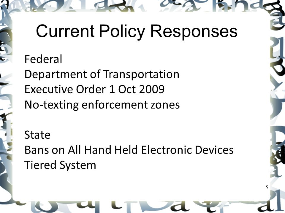 Current Policy Responses Federal Department of Transportation Executive Order 1 Oct 2009 No-texting enforcement zones State Bans on All Hand Held Electronic Devices Tiered System 5