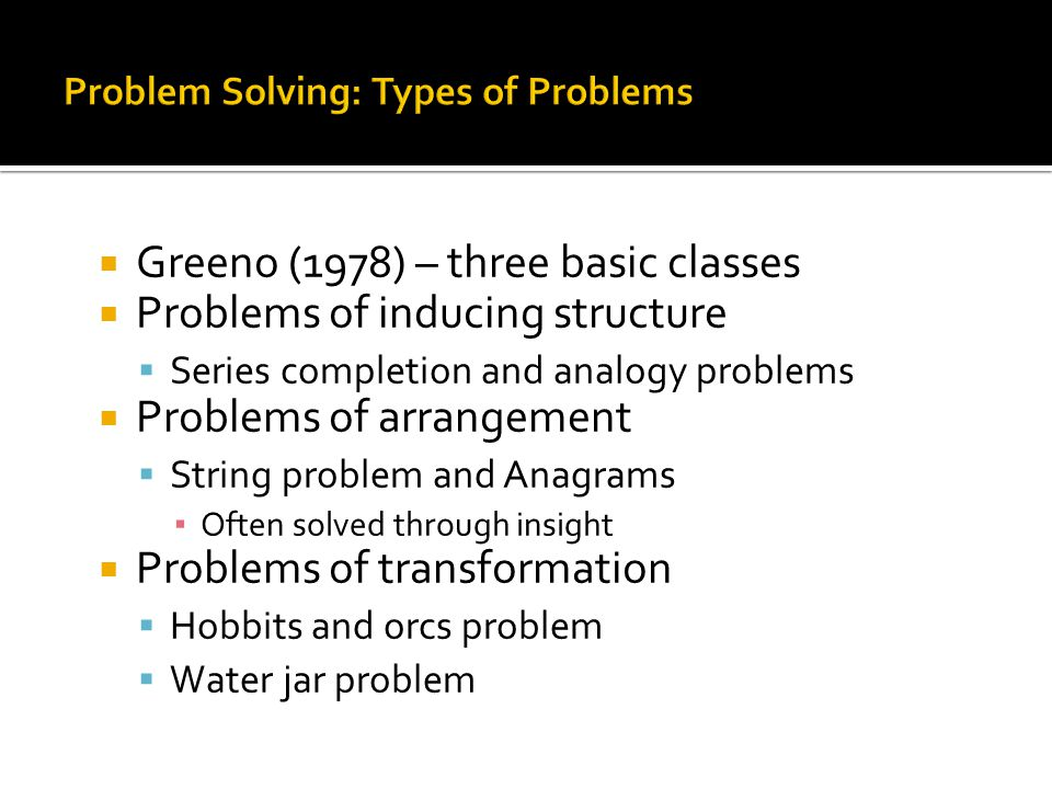  Greeno (1978) – three basic classes  Problems of inducing structure  Series completion and analogy problems  Problems of arrangement  String problem and Anagrams ▪ Often solved through insight  Problems of transformation  Hobbits and orcs problem  Water jar problem
