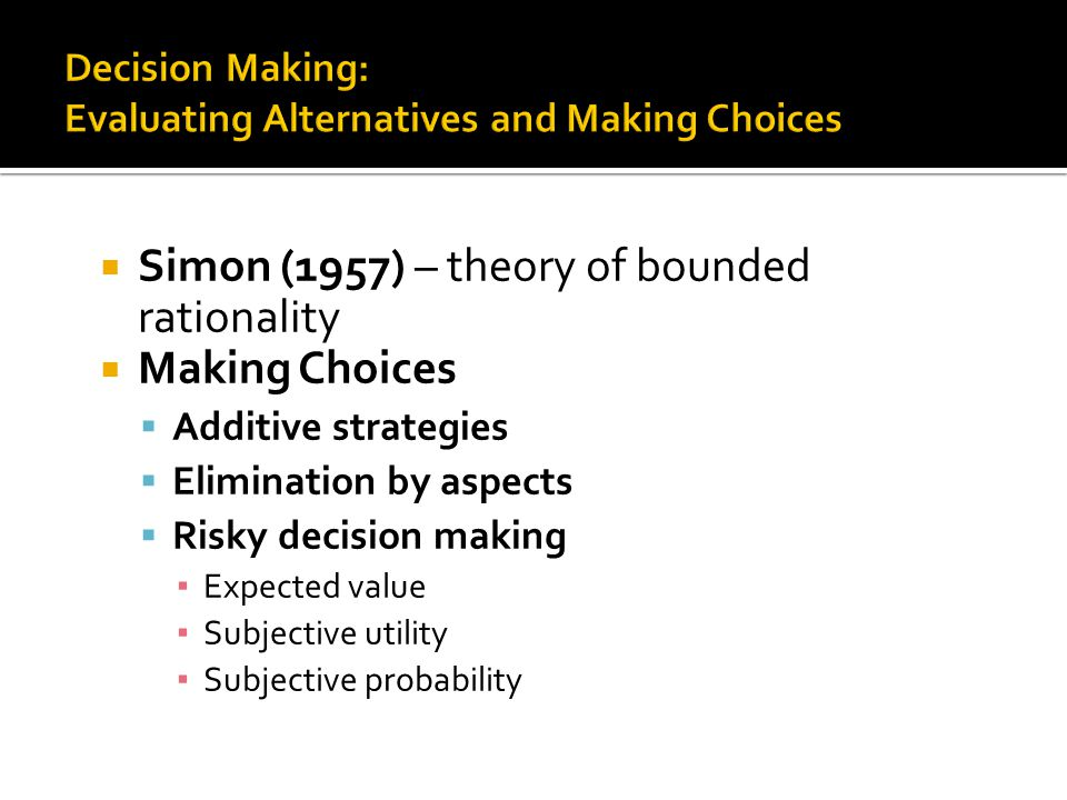  Simon (1957) – theory of bounded rationality  Making Choices  Additive strategies  Elimination by aspects  Risky decision making ▪ Expected value ▪ Subjective utility ▪ Subjective probability