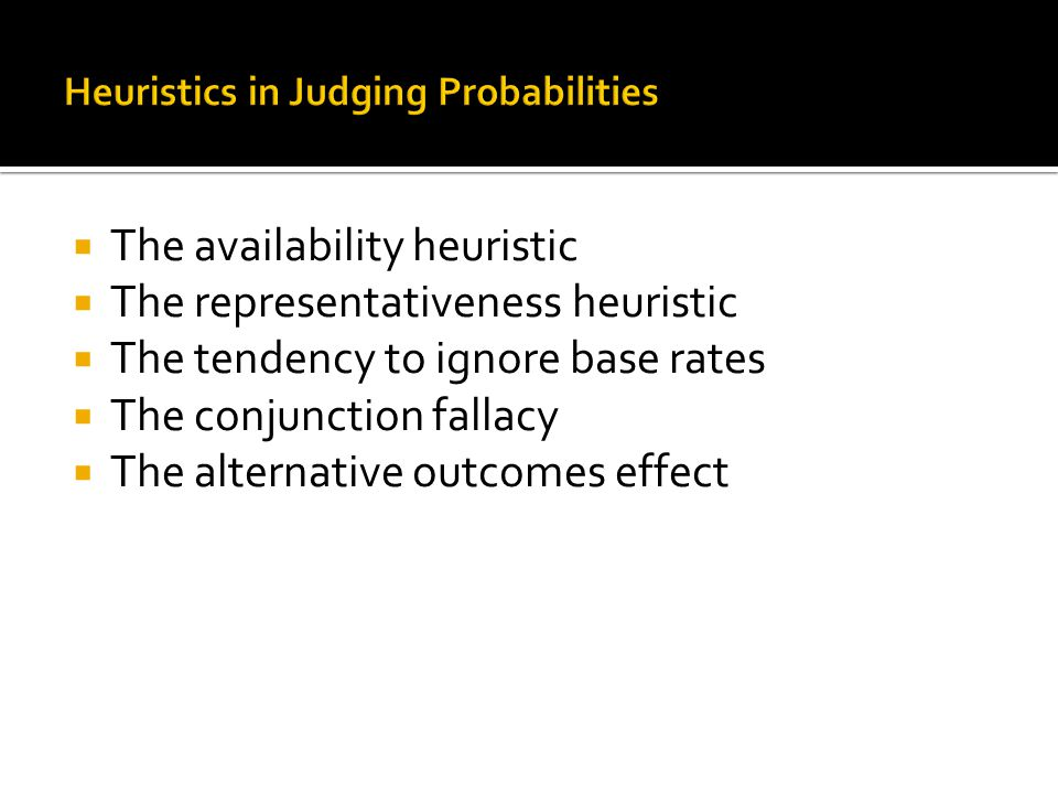  The availability heuristic  The representativeness heuristic  The tendency to ignore base rates  The conjunction fallacy  The alternative outcomes effect