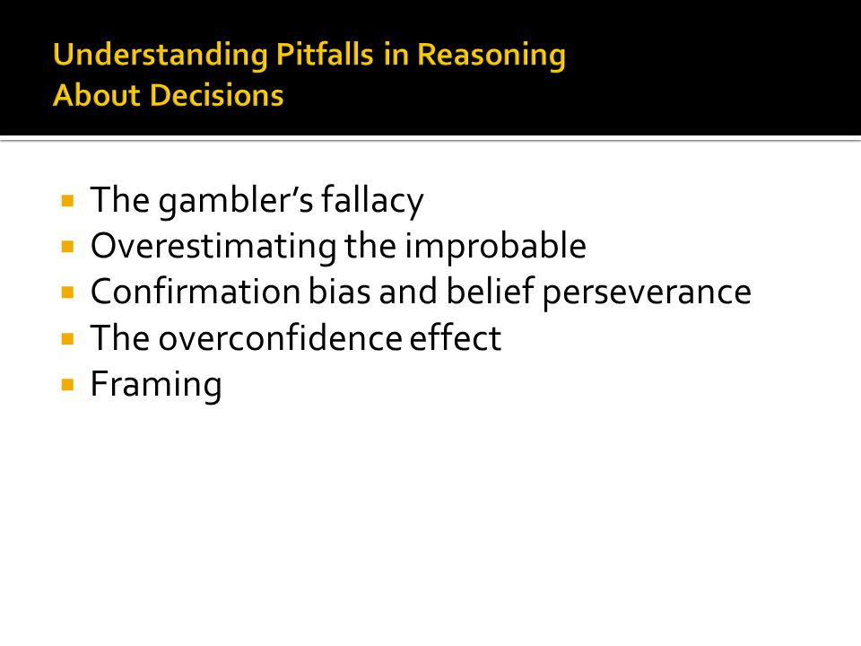  The gambler's fallacy  Overestimating the improbable  Confirmation bias and belief perseverance  The overconfidence effect  Framing