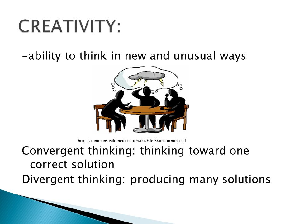 -ability to think in new and unusual ways   Convergent thinking: thinking toward one correct solution Divergent thinking: producing many solutions
