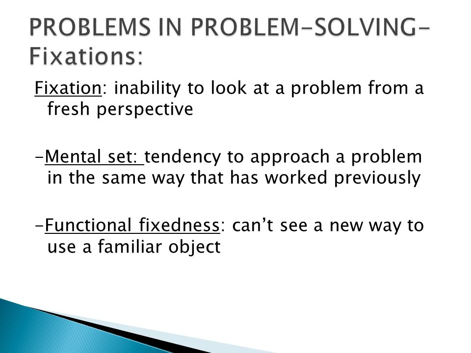 Fixation: inability to look at a problem from a fresh perspective -Mental set: tendency to approach a problem in the same way that has worked previously -Functional fixedness: can't see a new way to use a familiar object