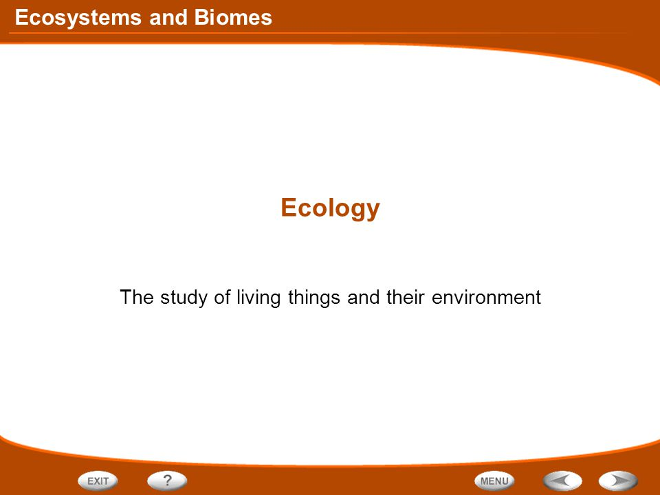 Ecosystems and Biomes Ecology The study of living things and their environment