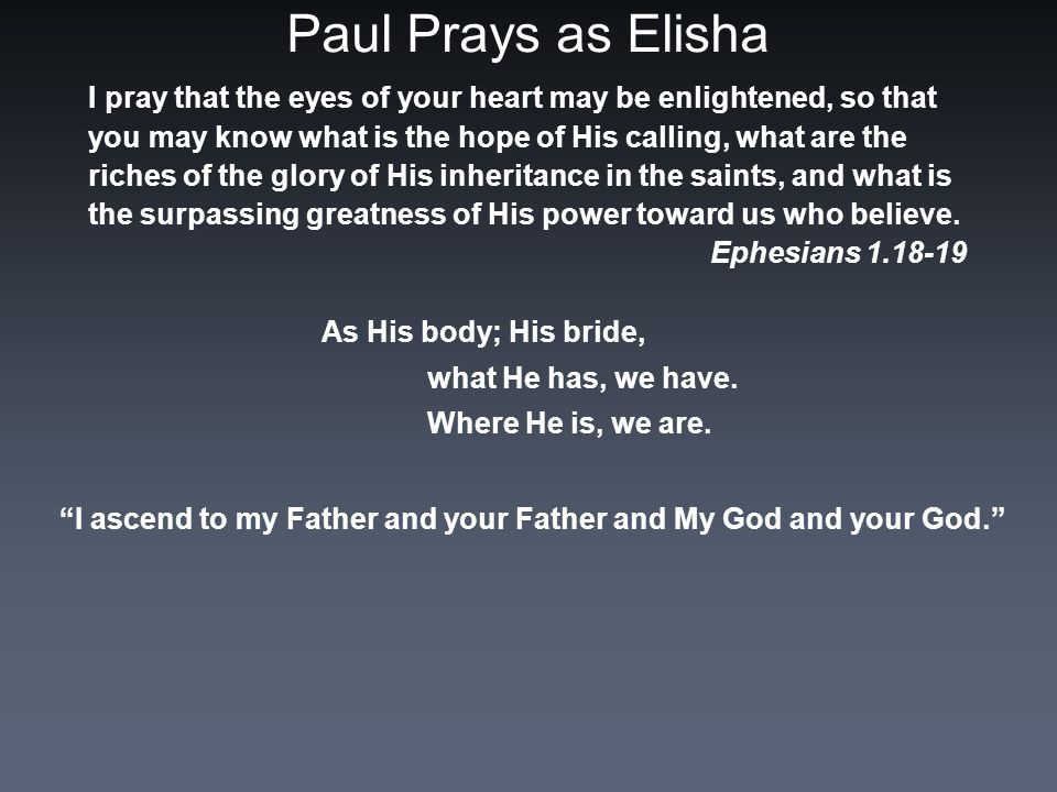Paul Prays as Elisha I pray that the eyes of your heart may be enlightened, so that you may know what is the hope of His calling, what are the riches of the glory of His inheritance in the saints, and what is the surpassing greatness of His power toward us who believe.