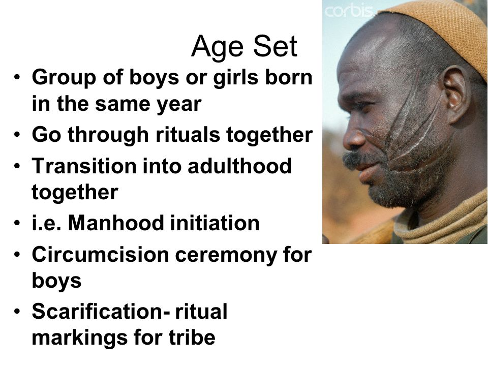 Traditional Societies: Age-Set System Age-Set System  a cohort of young people within a region who are born during a certain period –Pass through life stages/rites of passage together –At each life stage the age group inherits different responsibilities –Boys and girls are generally separated