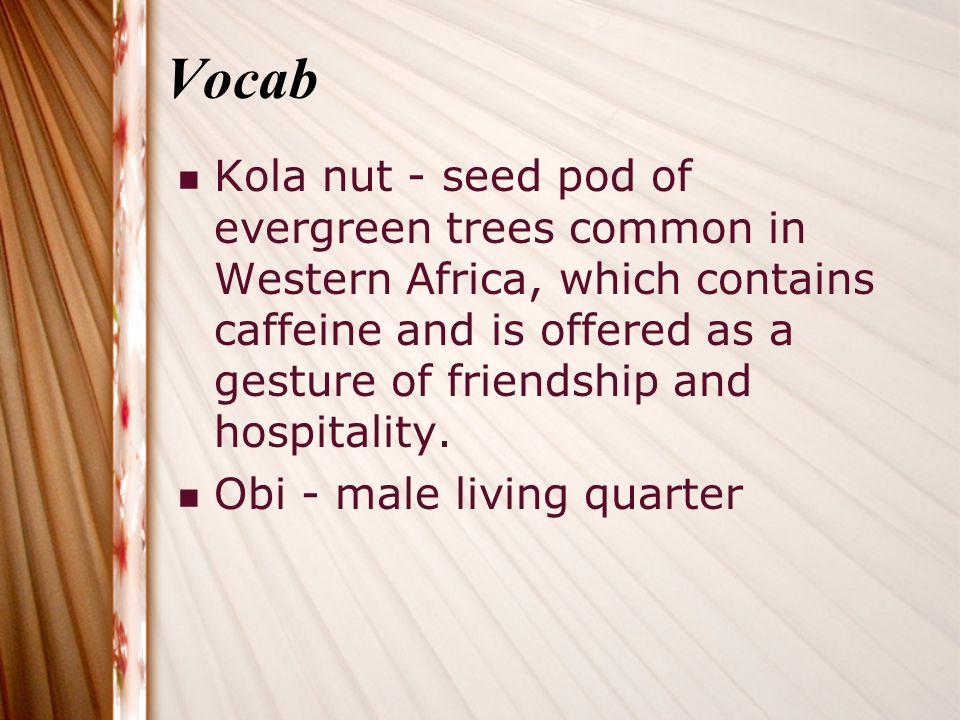 Vocab Kola nut - seed pod of evergreen trees common in Western Africa, which contains caffeine and is offered as a gesture of friendship and hospitality.