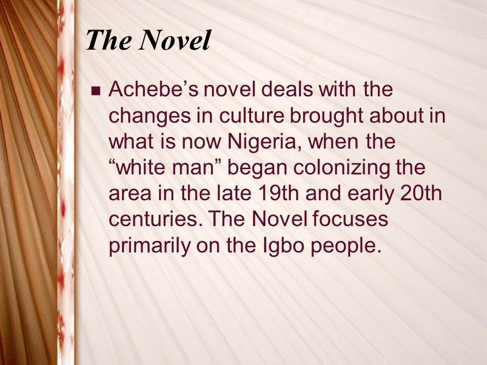 The Novel Achebe's novel deals with the changes in culture brought about in what is now Nigeria, when the white man began colonizing the area in the late 19th and early 20th centuries.