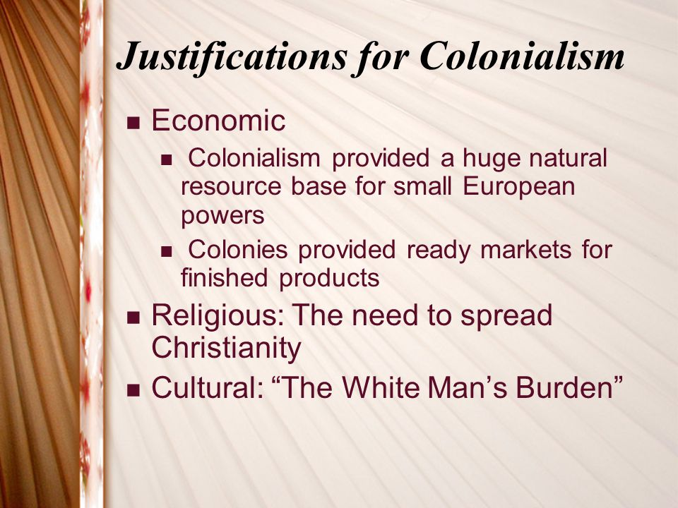 Justifications for Colonialism Economic Colonialism provided a huge natural resource base for small European powers Colonies provided ready markets for finished products Religious: The need to spread Christianity Cultural: The White Man's Burden