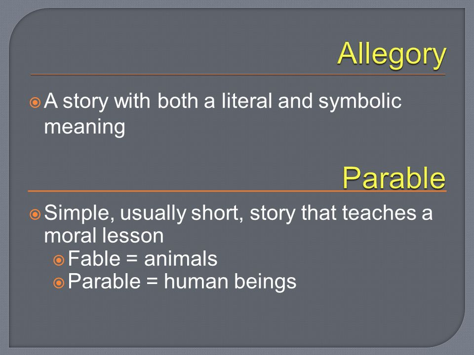  A story with both a literal and symbolic meaning  Simple, usually short, story that teaches a moral lesson  Fable = animals  Parable = human beings