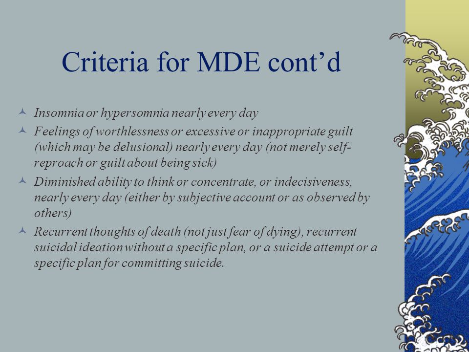 Criteria for MDE cont'd Insomnia or hypersomnia nearly every day Feelings of worthlessness or excessive or inappropriate guilt (which may be delusional) nearly every day (not merely self- reproach or guilt about being sick) Diminished ability to think or concentrate, or indecisiveness, nearly every day (either by subjective account or as observed by others) Recurrent thoughts of death (not just fear of dying), recurrent suicidal ideation without a specific plan, or a suicide attempt or a specific plan for committing suicide.