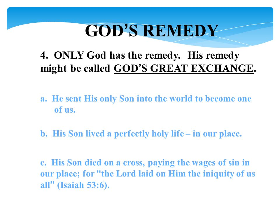 GOD'S REMEDY 4. ONLY God has the remedy. His remedy might be called GOD'S GREAT EXCHANGE.
