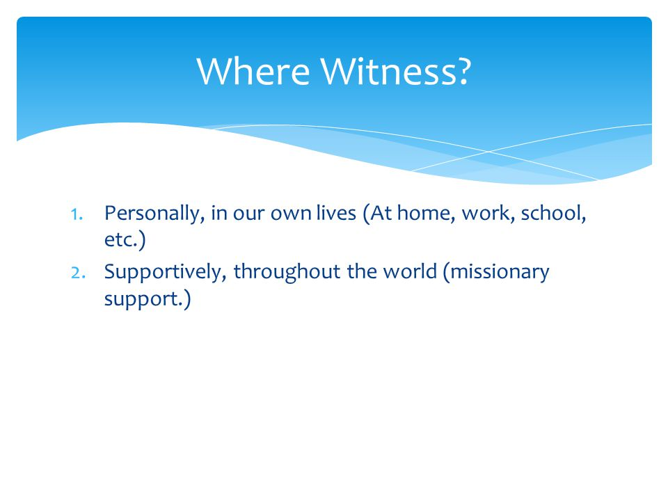 1.Personally, in our own lives (At home, work, school, etc.) 2.Supportively, throughout the world (missionary support.) Where Witness